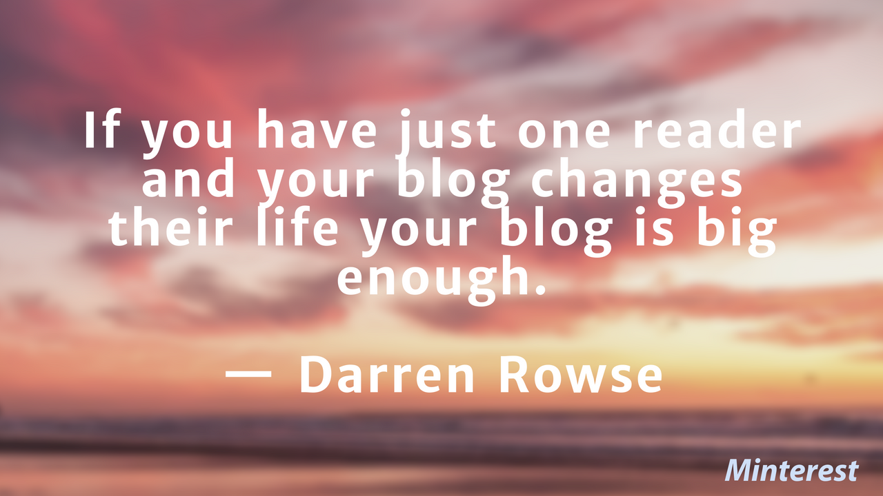 If you have just one reader and your blog changes their life your blog is big enough. — Darren Rowse